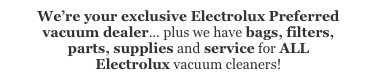 Bags, filters, parts, supplies and service for ALL Electrolux vacuum cleaners!