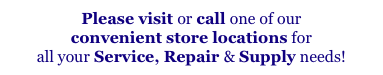 Please visit or call one of our 